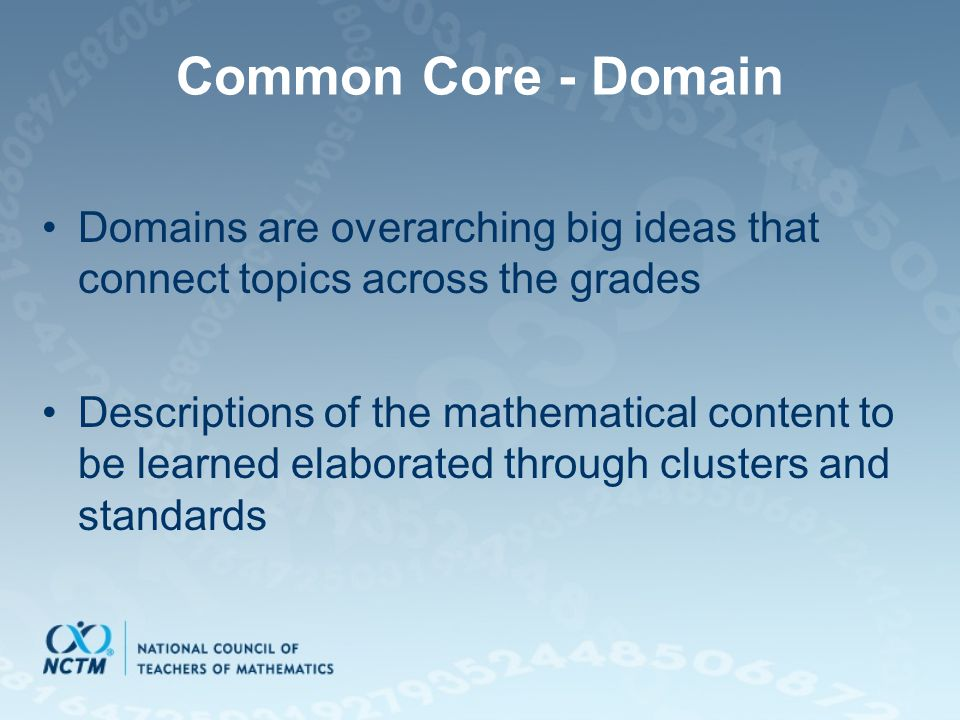 Common Core - Domain Domains are overarching big ideas that connect topics across the grades Descriptions of the mathematical content to be learned elaborated through clusters and standards