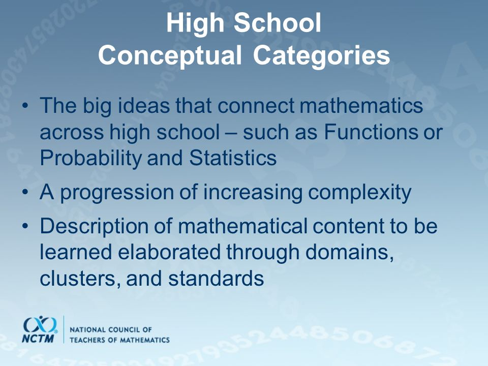 High School Conceptual Categories The big ideas that connect mathematics across high school – such as Functions or Probability and Statistics A progression of increasing complexity Description of mathematical content to be learned elaborated through domains, clusters, and standards