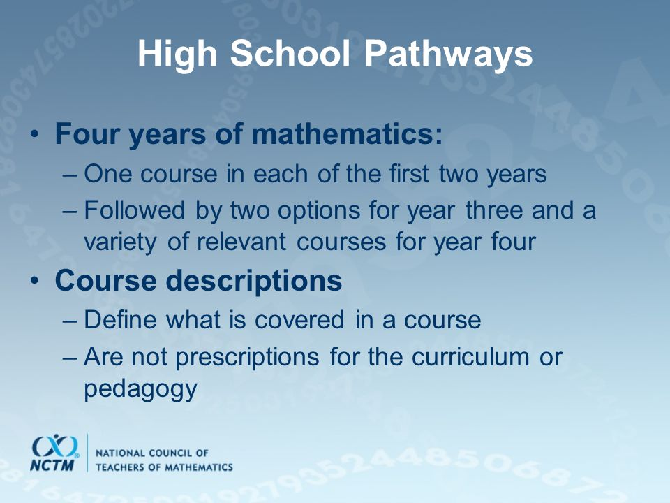 High School Pathways Four years of mathematics: –One course in each of the first two years –Followed by two options for year three and a variety of relevant courses for year four Course descriptions –Define what is covered in a course –Are not prescriptions for the curriculum or pedagogy