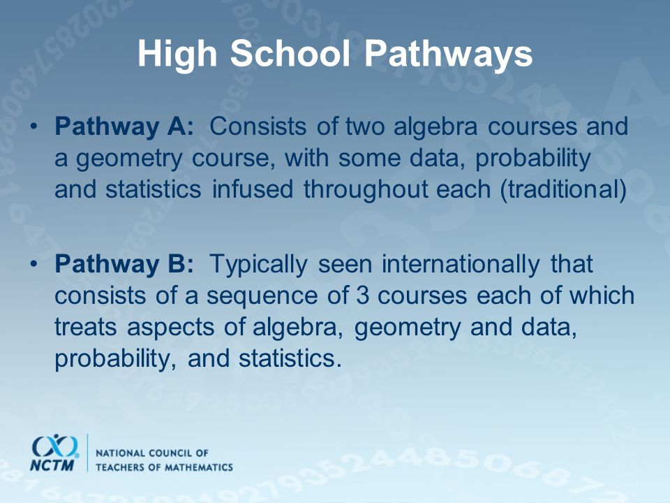 High School Pathways Pathway A: Consists of two algebra courses and a geometry course, with some data, probability and statistics infused throughout each (traditional) Pathway B: Typically seen internationally that consists of a sequence of 3 courses each of which treats aspects of algebra, geometry and data, probability, and statistics.