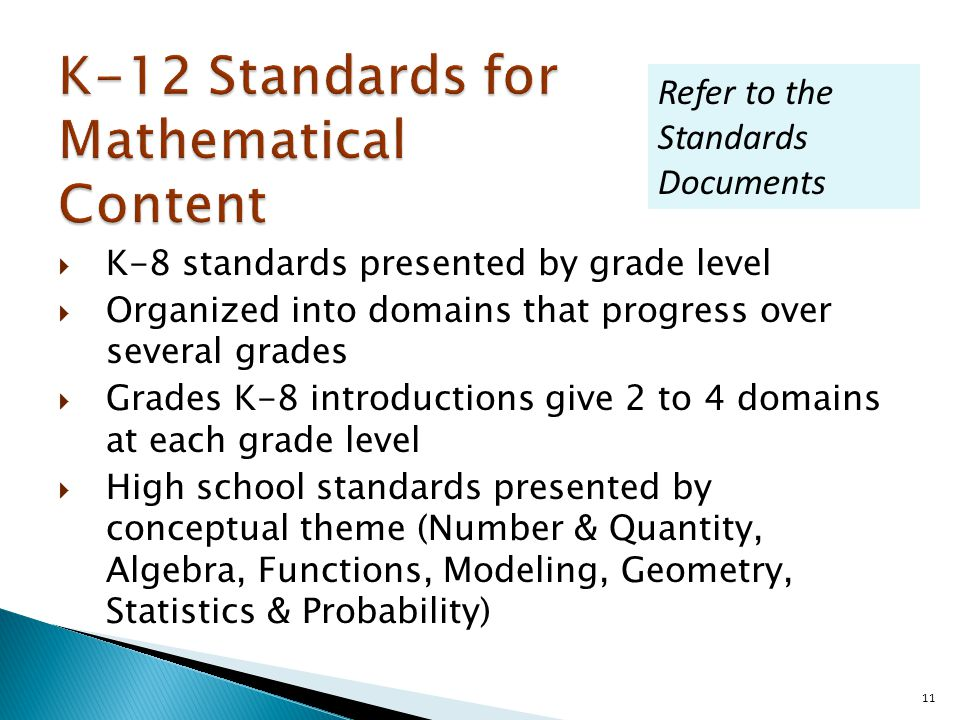  K-8 standards presented by grade level  Organized into domains that progress over several grades  Grades K-8 introductions give 2 to 4 domains at each grade level  High school standards presented by conceptual theme (Number & Quantity, Algebra, Functions, Modeling, Geometry, Statistics & Probability) 11 Refer to the Standards Documents