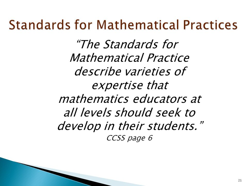 The Standards for Mathematical Practice describe varieties of expertise that mathematics educators at all levels should seek to develop in their students. CCSS page 6 21