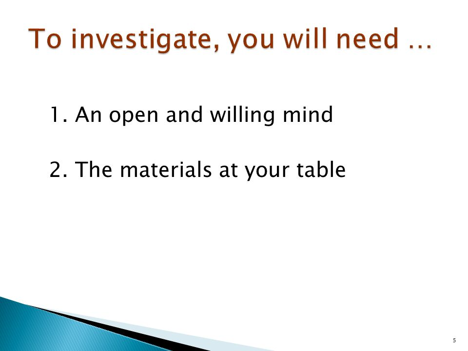 1.An open and willing mind 2.The materials at your table 5