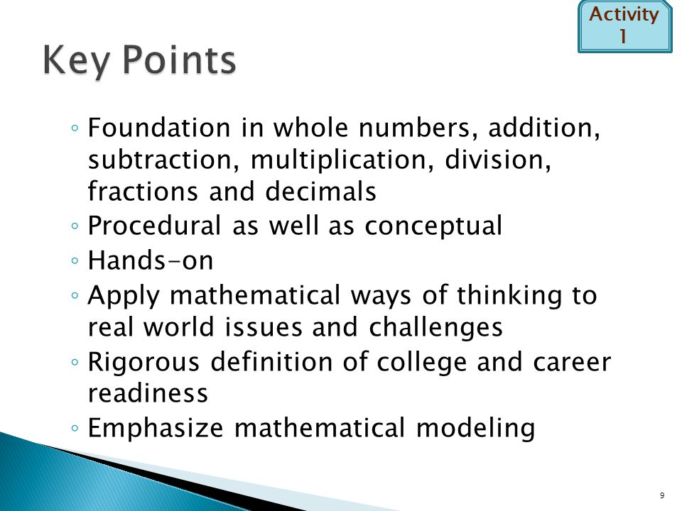 ◦ Foundation in whole numbers, addition, subtraction, multiplication, division, fractions and decimals ◦ Procedural as well as conceptual ◦ Hands-on ◦ Apply mathematical ways of thinking to real world issues and challenges ◦ Rigorous definition of college and career readiness ◦ Emphasize mathematical modeling 9 Activity 1
