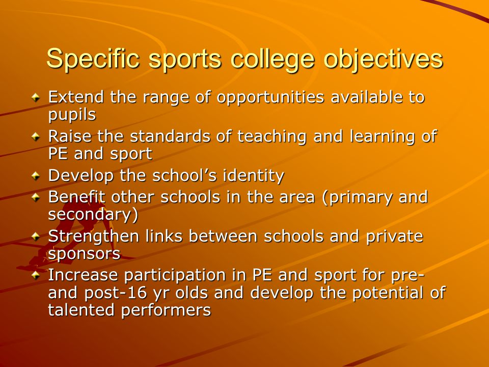 Specific sports college objectives Extend the range of opportunities available to pupils Raise the standards of teaching and learning of PE and sport Develop the school's identity Benefit other schools in the area (primary and secondary) Strengthen links between schools and private sponsors Increase participation in PE and sport for pre- and post-16 yr olds and develop the potential of talented performers