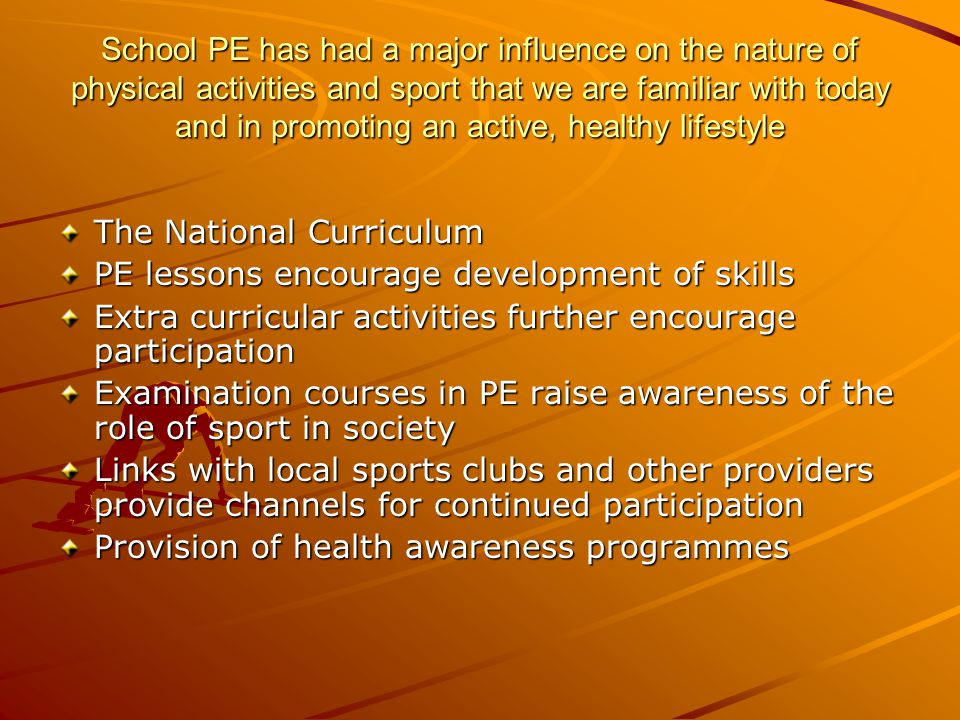 School PE has had a major influence on the nature of physical activities and sport that we are familiar with today and in promoting an active, healthy lifestyle The National Curriculum PE lessons encourage development of skills Extra curricular activities further encourage participation Examination courses in PE raise awareness of the role of sport in society Links with local sports clubs and other providers provide channels for continued participation Provision of health awareness programmes