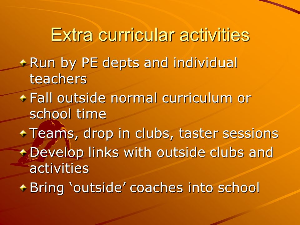 Extra curricular activities Run by PE depts and individual teachers Fall outside normal curriculum or school time Teams, drop in clubs, taster sessions Develop links with outside clubs and activities Bring 'outside' coaches into school