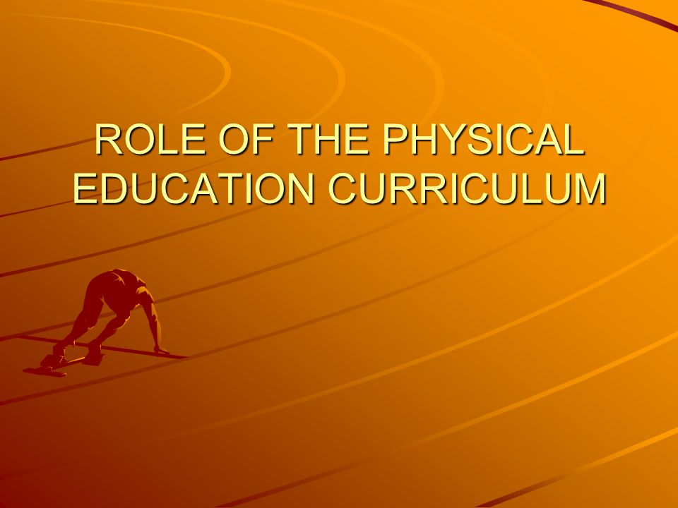 ROLE OF THE PHYSICAL EDUCATION CURRICULUM