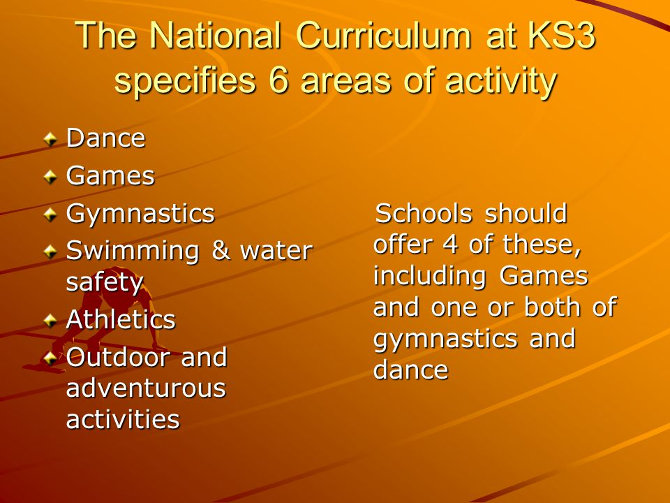 The National Curriculum at KS3 specifies 6 areas of activity DanceGamesGymnastics Swimming & water safety Athletics Outdoor and adventurous activities Schools should offer 4 of these, including Games and one or both of gymnastics and dance Schools should offer 4 of these, including Games and one or both of gymnastics and dance