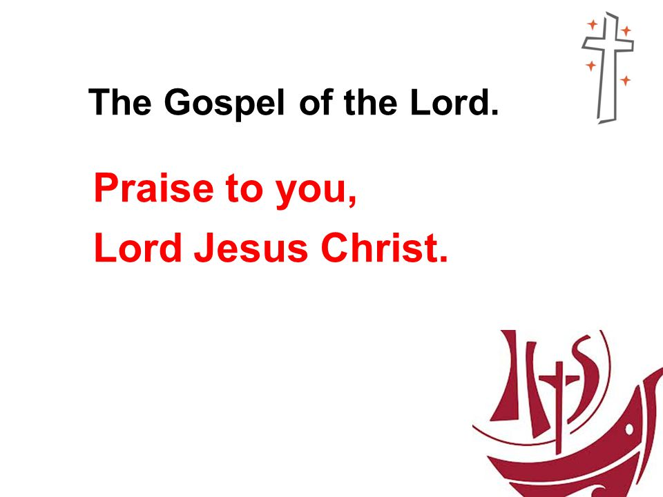 The Gospel of the Lord. Praise to you, Lord Jesus Christ.