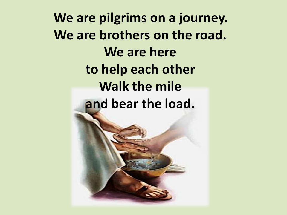 We are pilgrims on a journey. We are brothers on the road.