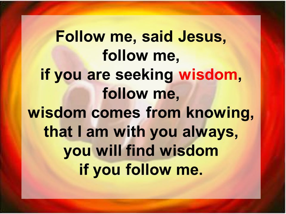 Follow me, said Jesus, follow me, if you are seeking wisdom, follow me, wisdom comes from knowing, that I am with you always, you will find wisdom if you follow me.