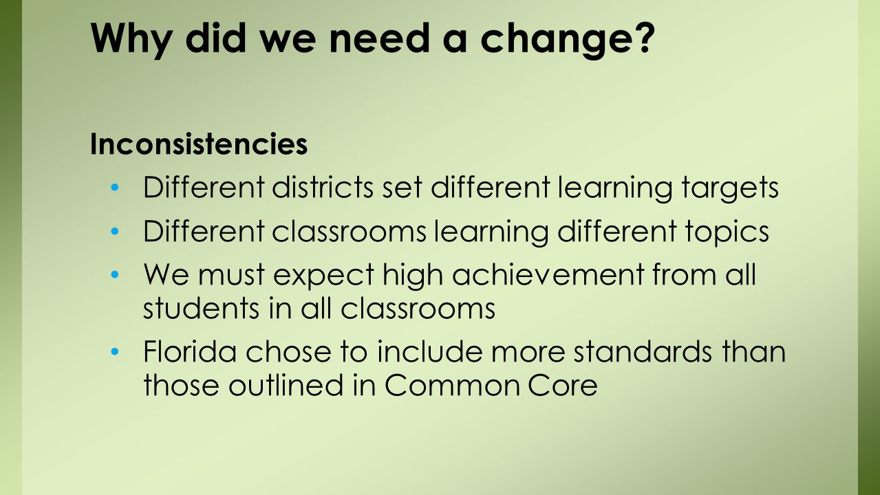 Inconsistencies Different districts set different learning targets Different classrooms learning different topics We must expect high achievement from all students in all classrooms Florida chose to include more standards than those outlined in Common Core Why did we need a change