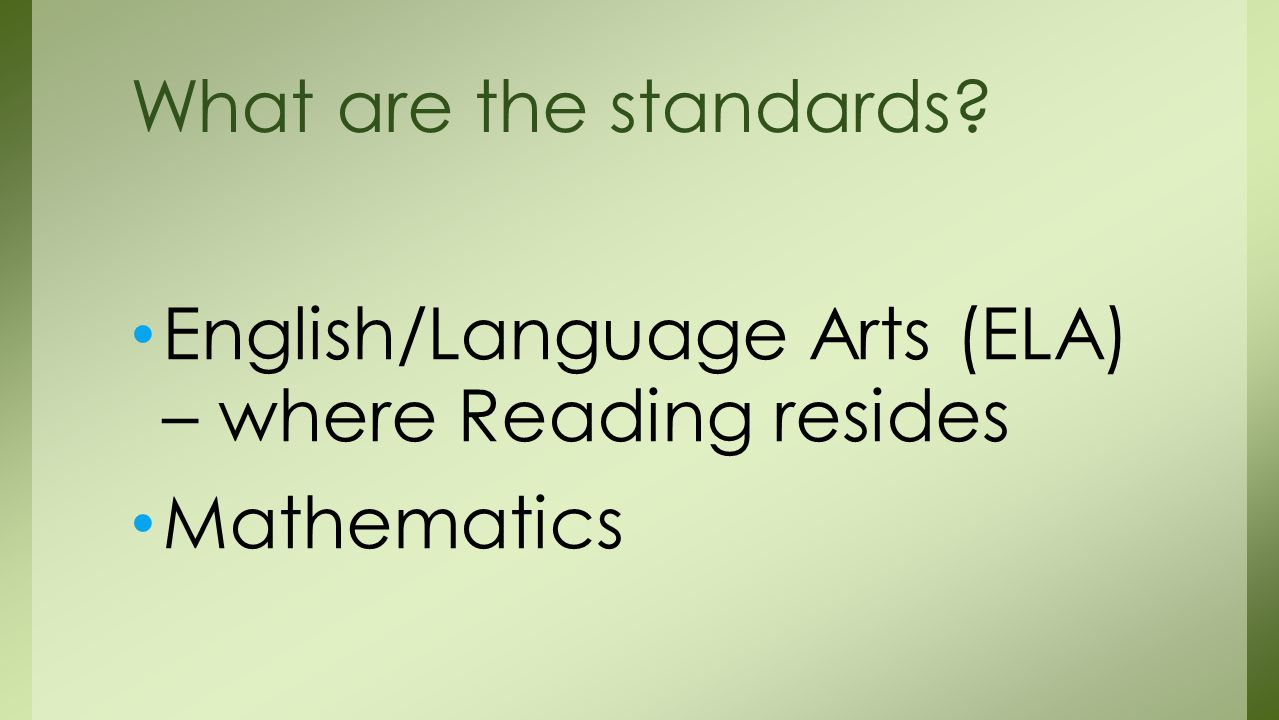 English/Language Arts (ELA) – where Reading resides Mathematics What are the standards