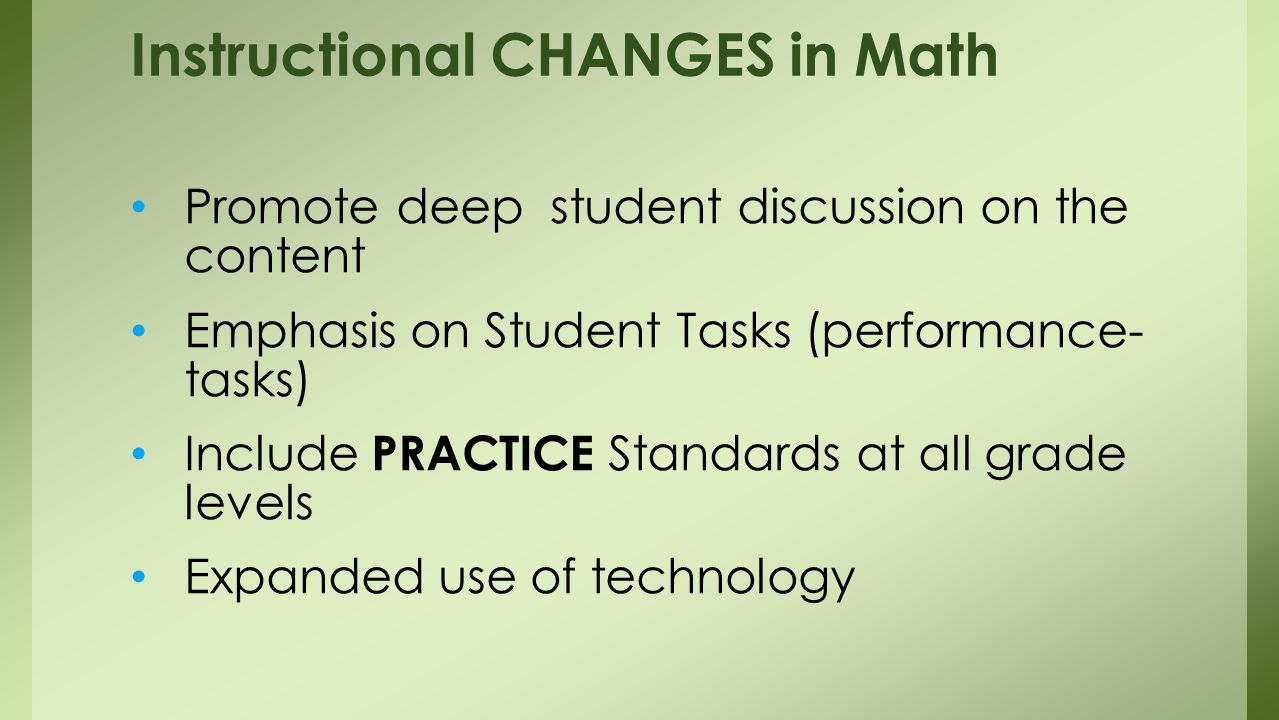 Promote deep student discussion on the content Emphasis on Student Tasks (performance- tasks) Include PRACTICE Standards at all grade levels Expanded use of technology Instructional CHANGES in Math