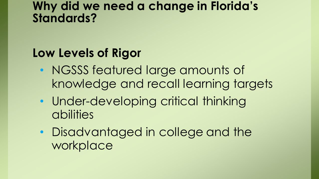 Low Levels of Rigor NGSSS featured large amounts of knowledge and recall learning targets Under-developing critical thinking abilities Disadvantaged in college and the workplace Why did we need a change in Florida's Standards