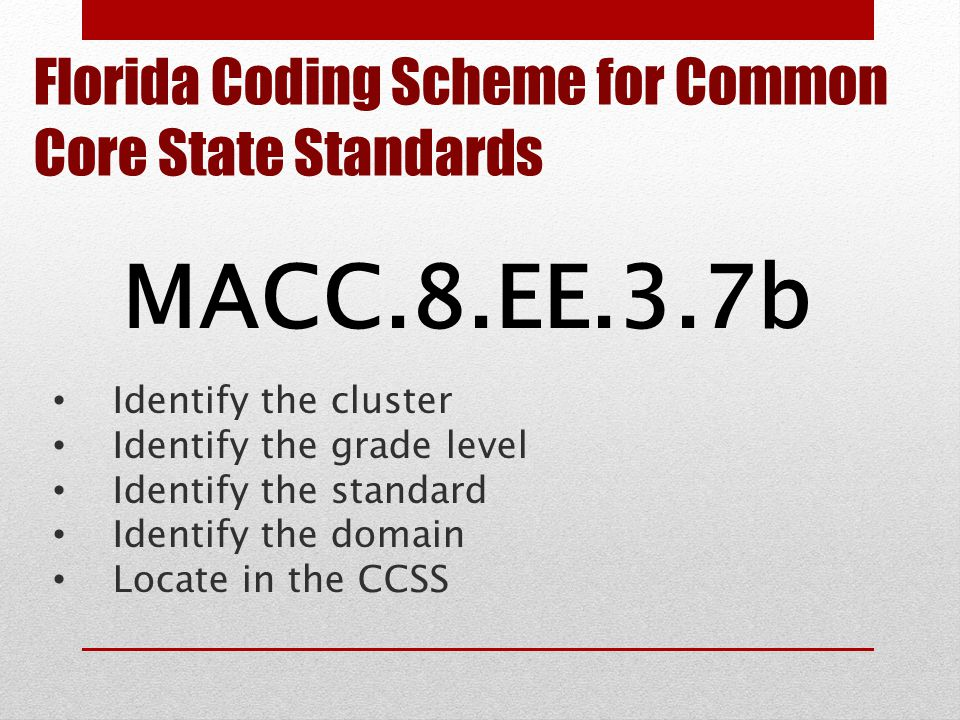 Florida Coding Scheme for Common Core State Standards MACC.8.EE.3.7b Identify the cluster Identify the grade level Identify the standard Identify the domain Locate in the CCSS