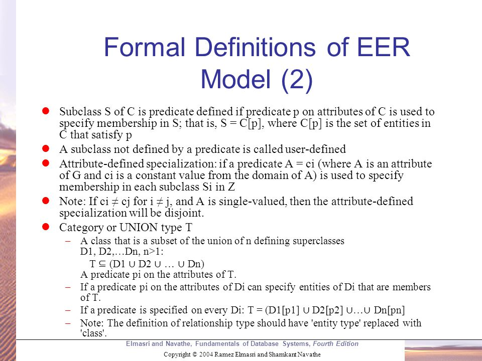 Elmasri and Navathe, Fundamentals of Database Systems, Fourth Edition Copyright © 2004 Ramez Elmasri and Shamkant Navathe Formal Definitions of EER Model (2) Subclass S of C is predicate defined if predicate p on attributes of C is used to specify membership in S; that is, S = C[p], where C[p] is the set of entities in C that satisfy p A subclass not defined by a predicate is called user-defined Attribute-defined specialization: if a predicate A = ci (where A is an attribute of G and ci is a constant value from the domain of A) is used to specify membership in each subclass Si in Z Note: If ci ≠ cj for i ≠ j, and A is single-valued, then the attribute-defined specialization will be disjoint.