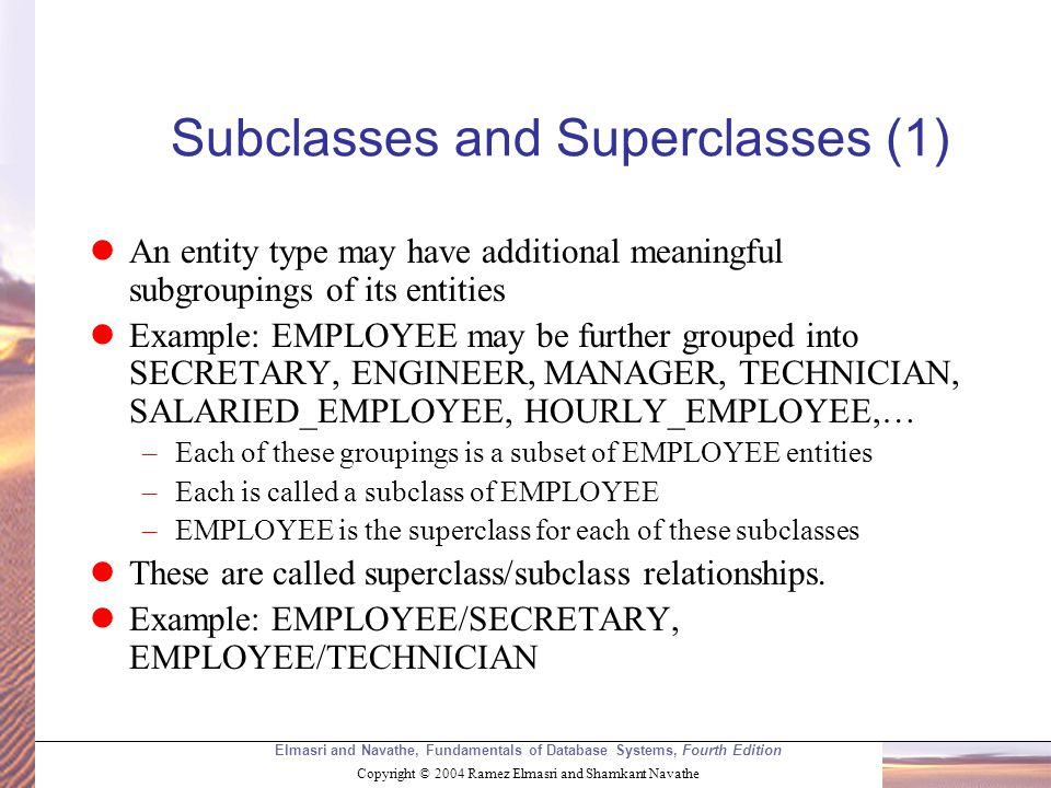 Elmasri and Navathe, Fundamentals of Database Systems, Fourth Edition Copyright © 2004 Ramez Elmasri and Shamkant Navathe Subclasses and Superclasses (1) An entity type may have additional meaningful subgroupings of its entities Example: EMPLOYEE may be further grouped into SECRETARY, ENGINEER, MANAGER, TECHNICIAN, SALARIED_EMPLOYEE, HOURLY_EMPLOYEE,… –Each of these groupings is a subset of EMPLOYEE entities –Each is called a subclass of EMPLOYEE –EMPLOYEE is the superclass for each of these subclasses These are called superclass/subclass relationships.