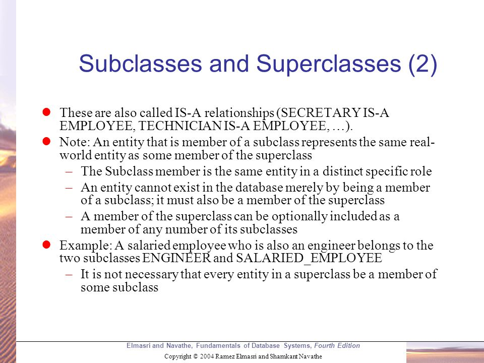 Elmasri and Navathe, Fundamentals of Database Systems, Fourth Edition Copyright © 2004 Ramez Elmasri and Shamkant Navathe Subclasses and Superclasses (2) These are also called IS-A relationships (SECRETARY IS-A EMPLOYEE, TECHNICIAN IS-A EMPLOYEE, …).