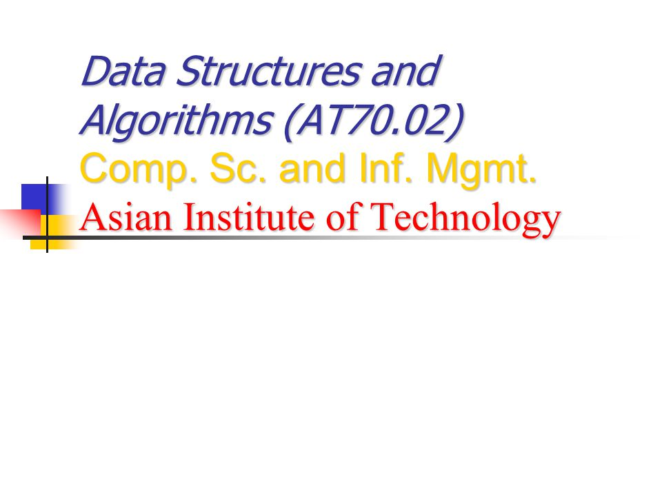 Data Structures and Algorithms (AT70.02) Comp. Sc. and Inf. Mgmt. Asian Institute of Technology