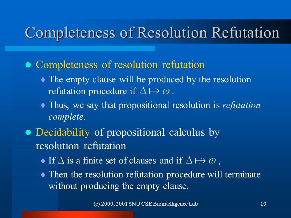 (c) 2000, 2001 SNU CSE Biointelligence Lab10 Completeness of Resolution Refutation Completeness of resolution refutation  The empty clause will be produced by the resolution refutation procedure if.