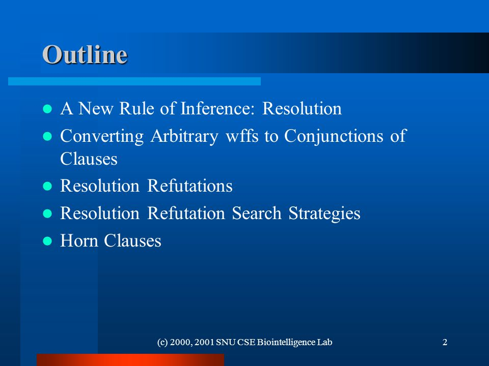 (c) 2000, 2001 SNU CSE Biointelligence Lab2 Outline A New Rule of Inference: Resolution Converting Arbitrary wffs to Conjunctions of Clauses Resolution Refutations Resolution Refutation Search Strategies Horn Clauses