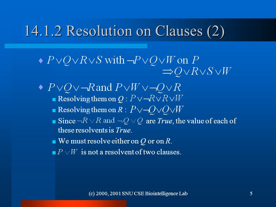 (c) 2000, 2001 SNU CSE Biointelligence Lab Resolution on Clauses (2)   Resolving them on Q :  Resolving them on R :  Since are True, the value of each of these resolvents is True.