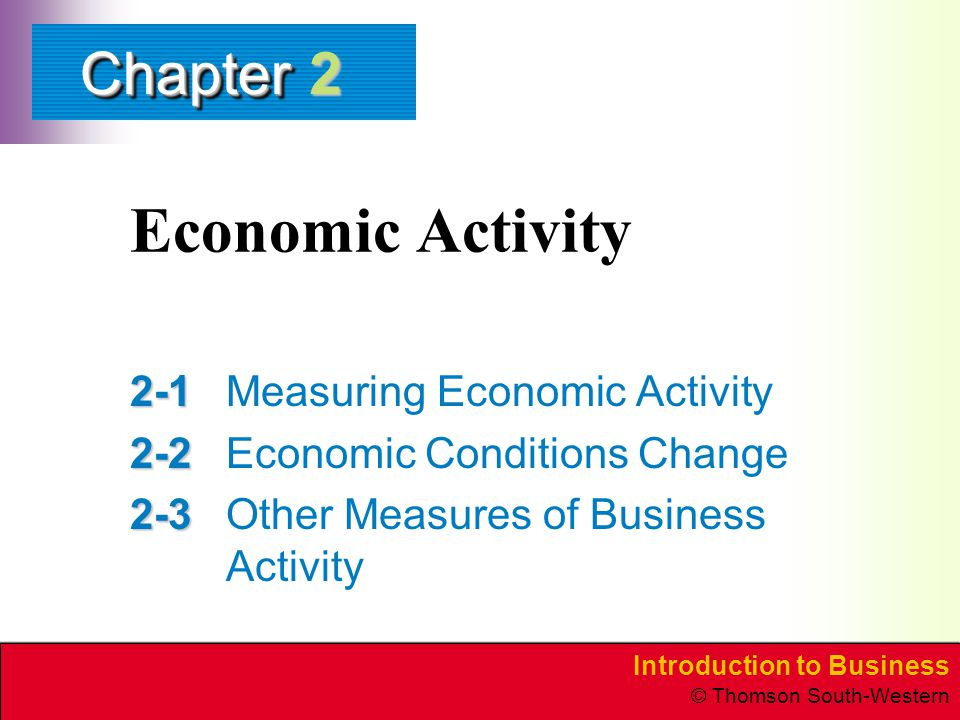 Introduction to Business © Thomson South-Western ChapterChapter Economic Activity Measuring Economic Activity Economic Conditions Change Other Measures of Business Activity 2