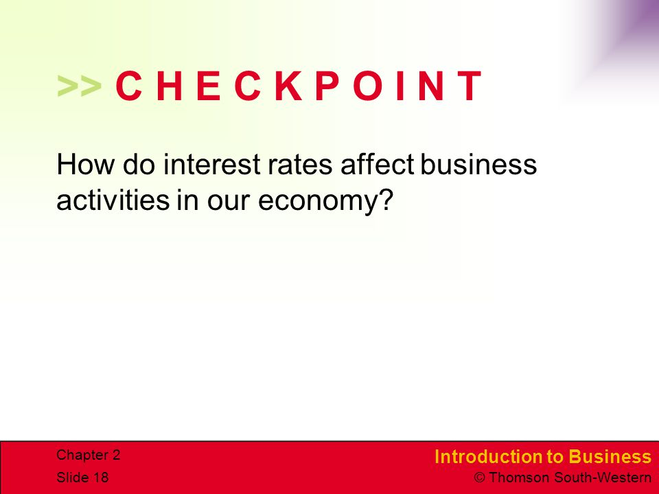 Introduction to Business © Thomson South-Western Chapter 2 Slide 18 >> C H E C K P O I N T How do interest rates affect business activities in our economy