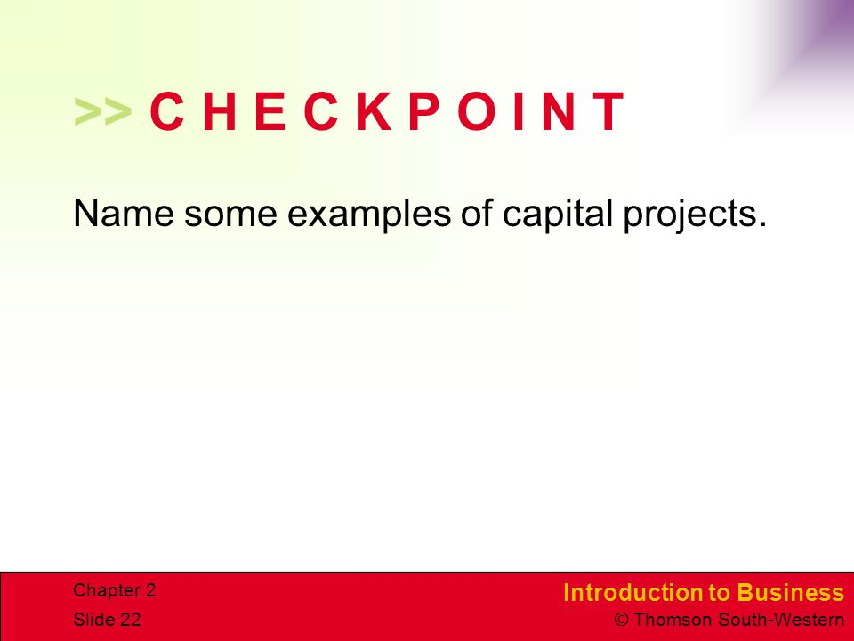Introduction to Business © Thomson South-Western Chapter 2 Slide 22 >> C H E C K P O I N T Name some examples of capital projects.