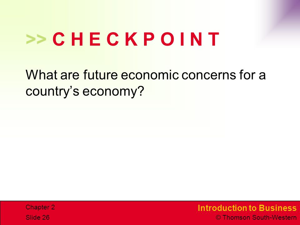 Introduction to Business © Thomson South-Western Chapter 2 Slide 26 >> C H E C K P O I N T What are future economic concerns for a country's economy