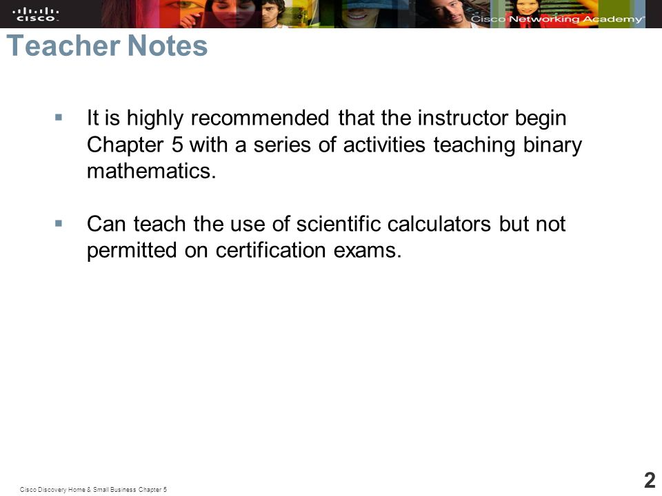 Cisco Discovery Home & Small Business Chapter 5 2 Teacher Notes  It is highly recommended that the instructor begin Chapter 5 with a series of activities teaching binary mathematics.