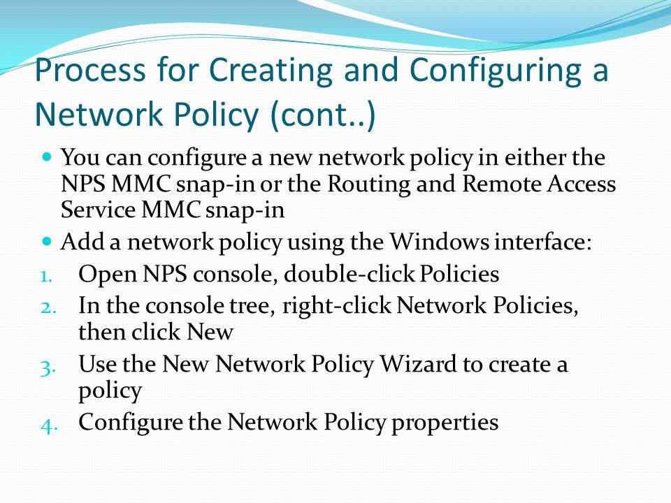 You can configure a new network policy in either the NPS MMC snap-in or the Routing and Remote Access Service MMC snap-in Add a network policy using the Windows interface: 1.