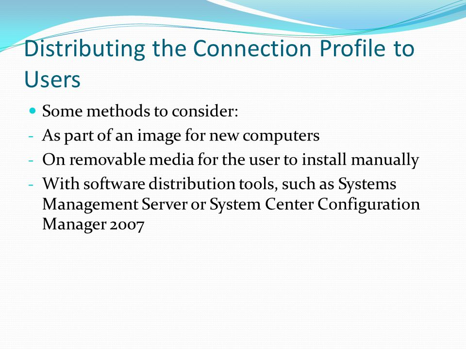 Distributing the Connection Profile to Users Some methods to consider: - As part of an image for new computers - On removable media for the user to install manually - With software distribution tools, such as Systems Management Server or System Center Configuration Manager 2007