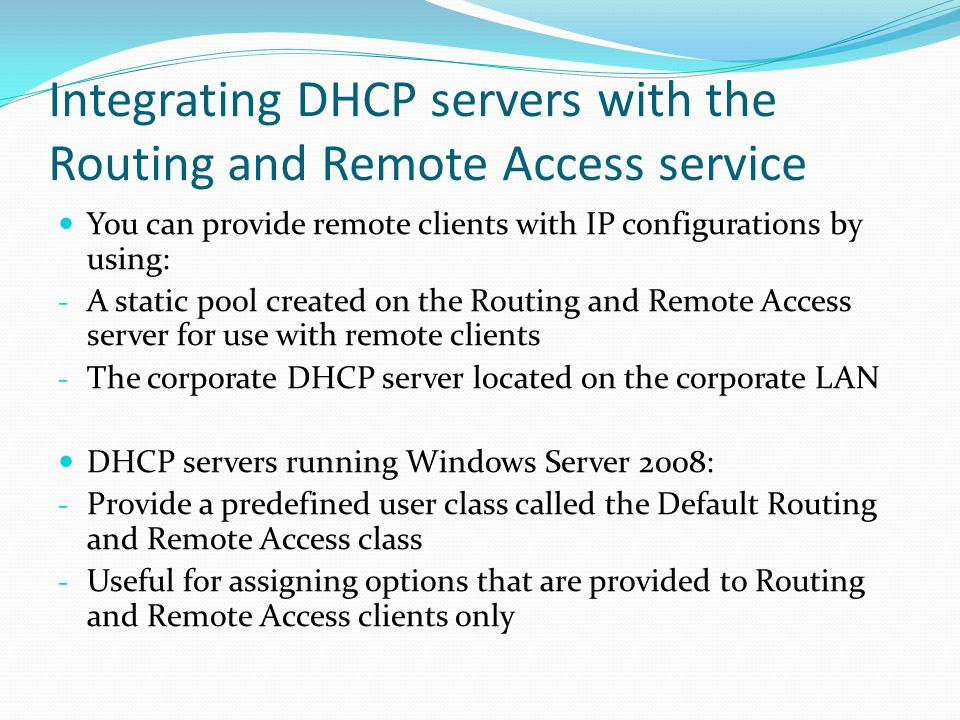 Integrating DHCP servers with the Routing and Remote Access service You can provide remote clients with IP configurations by using: - A static pool created on the Routing and Remote Access server for use with remote clients - The corporate DHCP server located on the corporate LAN DHCP servers running Windows Server 2008: - Provide a predefined user class called the Default Routing and Remote Access class - Useful for assigning options that are provided to Routing and Remote Access clients only