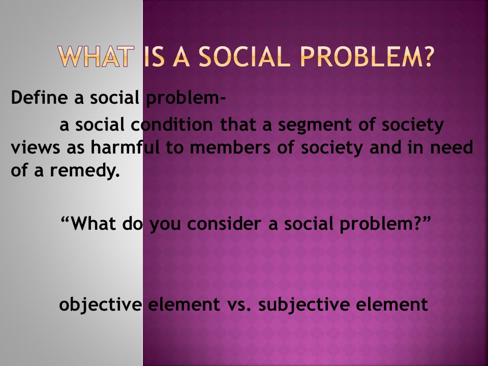 Define a social problem- a social condition that a segment of society views as harmful to members of society and in need of a remedy.