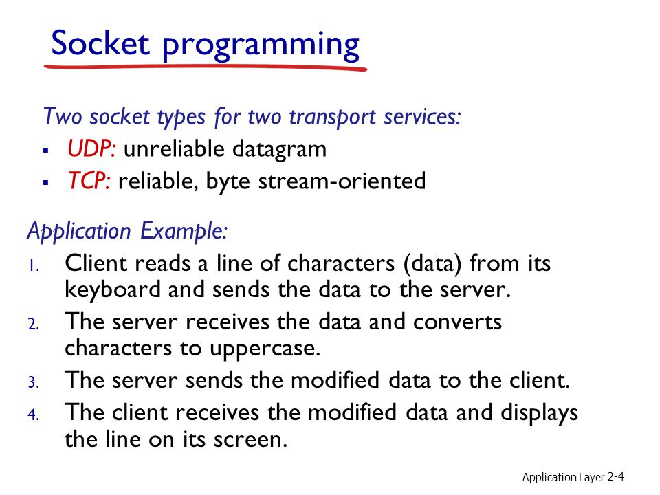 Application Layer 2-4 Socket programming Two socket types for two transport services:  UDP: unreliable datagram  TCP: reliable, byte stream-oriented Application Example: 1.