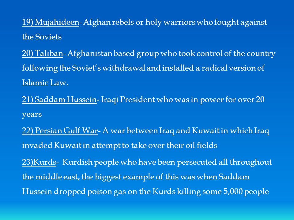 19) Mujahideen- Afghan rebels or holy warriors who fought against the Soviets 20) Taliban- Afghanistan based group who took control of the country following the Soviet's withdrawal and installed a radical version of Islamic Law.
