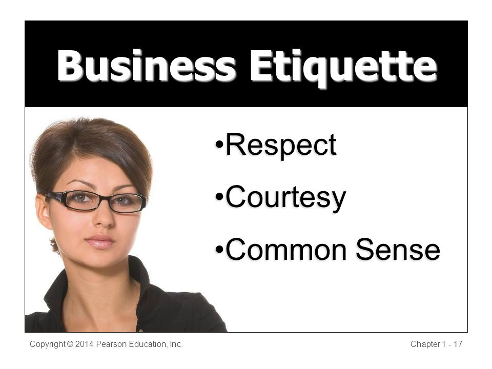 Business Etiquette Copyright © 2014 Pearson Education, Inc.Chapter RespectRespect CourtesyCourtesy Common SenseCommon Sense