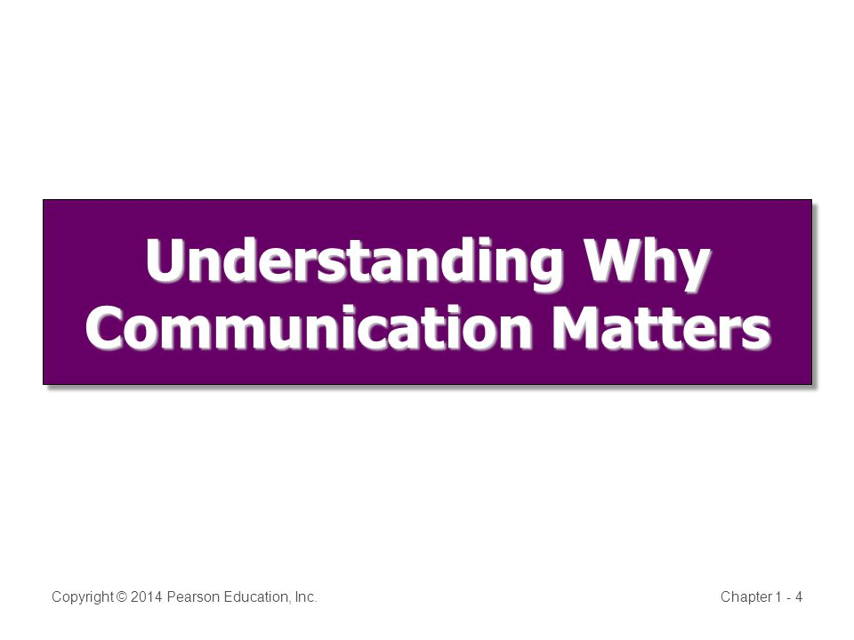 Understanding Why Communication Matters Copyright © 2014 Pearson Education, Inc.Chapter 1 - 4