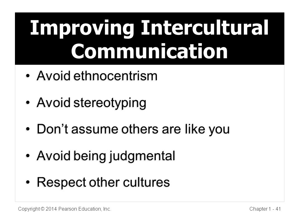 Improving Intercultural Communication Avoid ethnocentrismAvoid ethnocentrism Avoid stereotypingAvoid stereotyping Don't assume others are like youDon't assume others are like you Avoid being judgmentalAvoid being judgmental Respect other culturesRespect other cultures Copyright © 2014 Pearson Education, Inc.Chapter