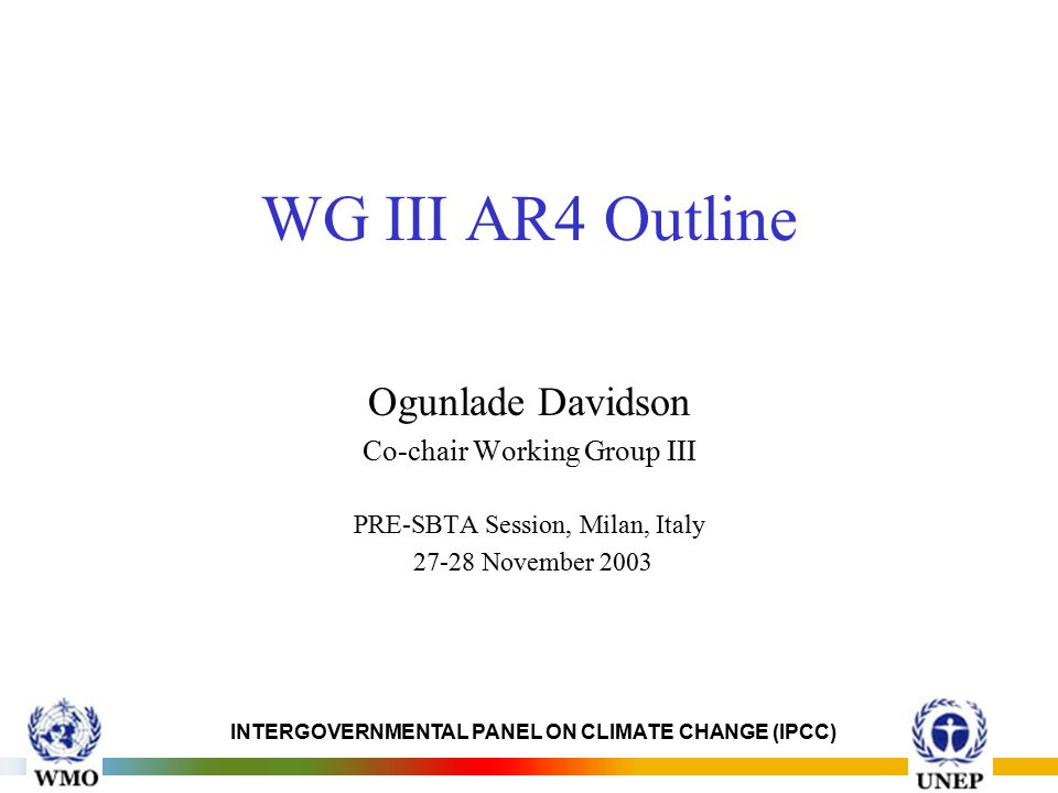 INTERGOVERNMENTAL PANEL ON CLIMATE CHANGE (IPCC) WG III AR4 Outline Ogunlade Davidson Co-chair Working Group III PRE-SBTA Session, Milan, Italy November 2003
