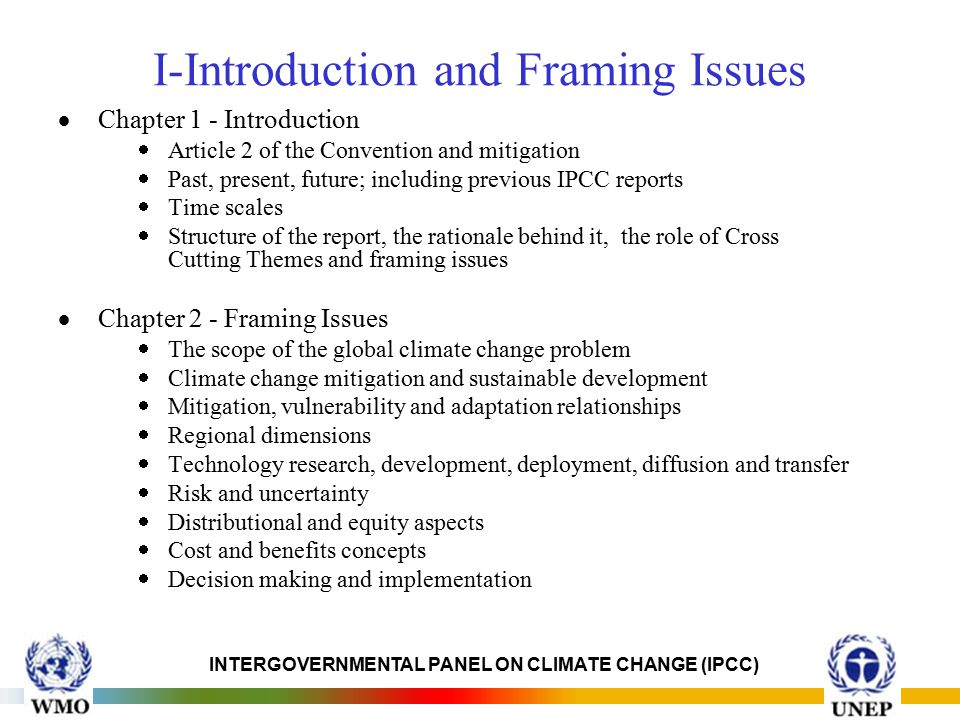 INTERGOVERNMENTAL PANEL ON CLIMATE CHANGE (IPCC) I-Introduction and Framing Issues  Chapter 1 - Introduction  Article 2 of the Convention and mitigation  Past, present, future; including previous IPCC reports  Time scales  Structure of the report, the rationale behind it, the role of Cross Cutting Themes and framing issues  Chapter 2 - Framing Issues  The scope of the global climate change problem  Climate change mitigation and sustainable development  Mitigation, vulnerability and adaptation relationships  Regional dimensions  Technology research, development, deployment, diffusion and transfer  Risk and uncertainty  Distributional and equity aspects  Cost and benefits concepts  Decision making and implementation