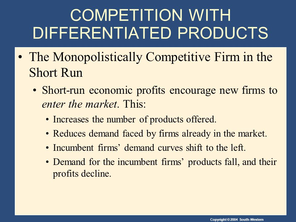 Copyright © 2004 South-Western COMPETITION WITH DIFFERENTIATED PRODUCTS The Monopolistically Competitive Firm in the Short Run Short-run economic profits encourage new firms to enter the market.