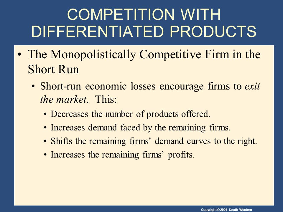 Copyright © 2004 South-Western COMPETITION WITH DIFFERENTIATED PRODUCTS The Monopolistically Competitive Firm in the Short Run Short-run economic losses encourage firms to exit the market.