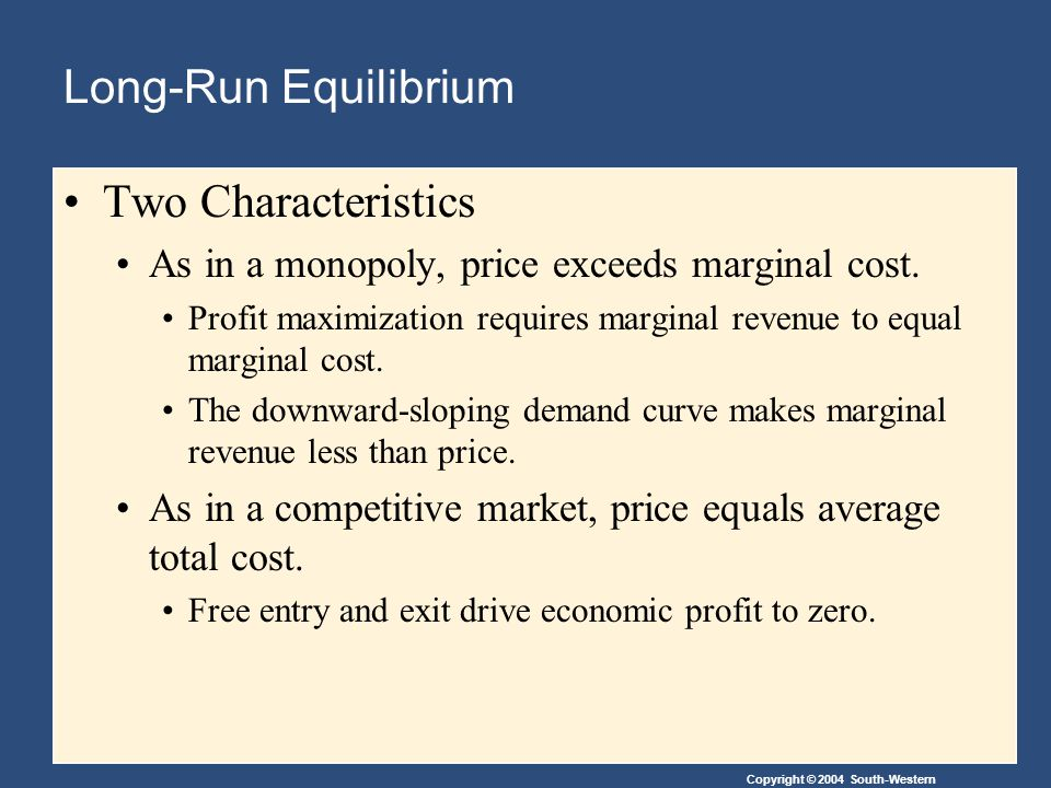 Copyright © 2004 South-Western Long-Run Equilibrium Two Characteristics As in a monopoly, price exceeds marginal cost.