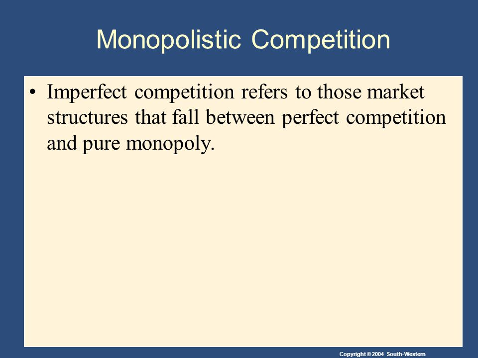 Copyright © 2004 South-Western Monopolistic Competition Imperfect competition refers to those market structures that fall between perfect competition and pure monopoly.