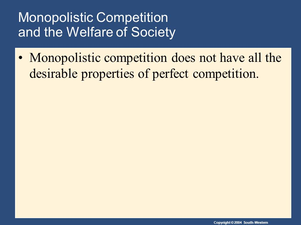 Copyright © 2004 South-Western Monopolistic Competition and the Welfare of Society Monopolistic competition does not have all the desirable properties of perfect competition.