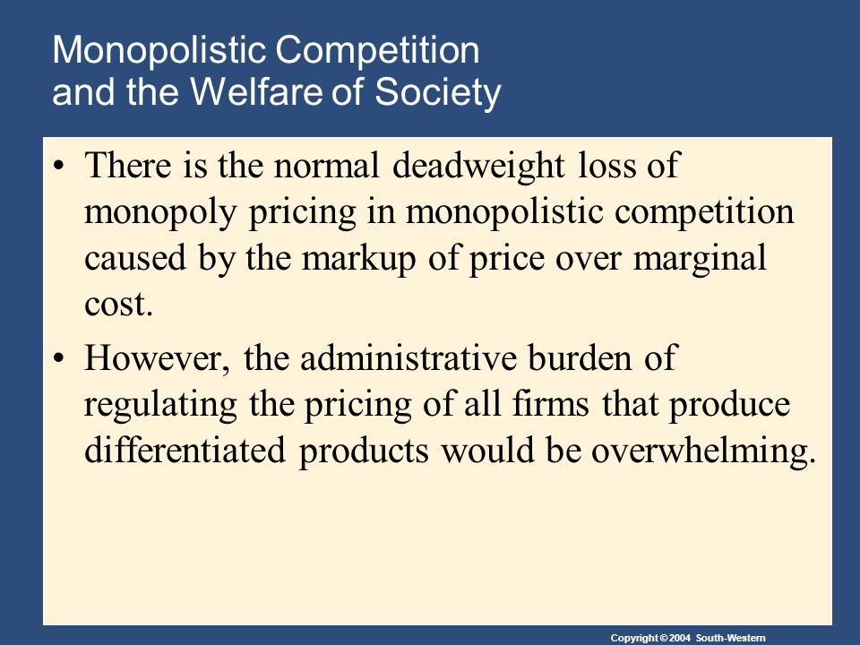 Copyright © 2004 South-Western Monopolistic Competition and the Welfare of Society There is the normal deadweight loss of monopoly pricing in monopolistic competition caused by the markup of price over marginal cost.